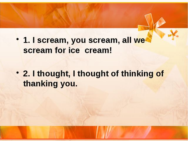 1. I scream, you scream, all we scream for ice cream! 2. I thought, I though...