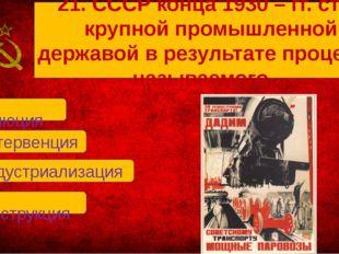 В. индустриализация А. революция Б. интервенция Г. реконструкция 21. СССР ко