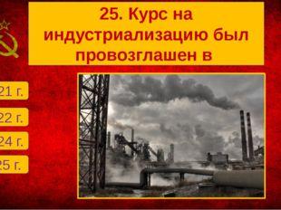 Г. 1925 г. А. 1921 г. Б. 1922 г. В. 1924 г. 25. Курс на индустриализацию был