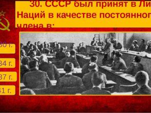 Б. 1934 г. А. 1930 г. В. 1937 г. Г. 1941 г. 30. СССР был принят в Лигу Наций