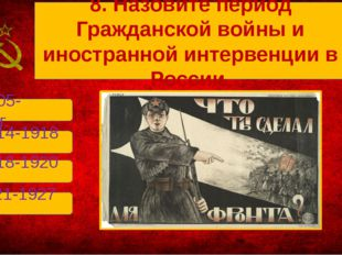 В. 1918-1920 гг. А. 1905-1907гг. Б. 1914-1918 гг. Г. 1921-1927 гг. 8. Назови