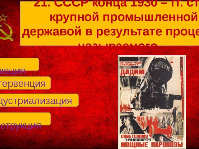 В. индустриализация А. революция Б. интервенция Г. реконструкция 21. СССР ко...
