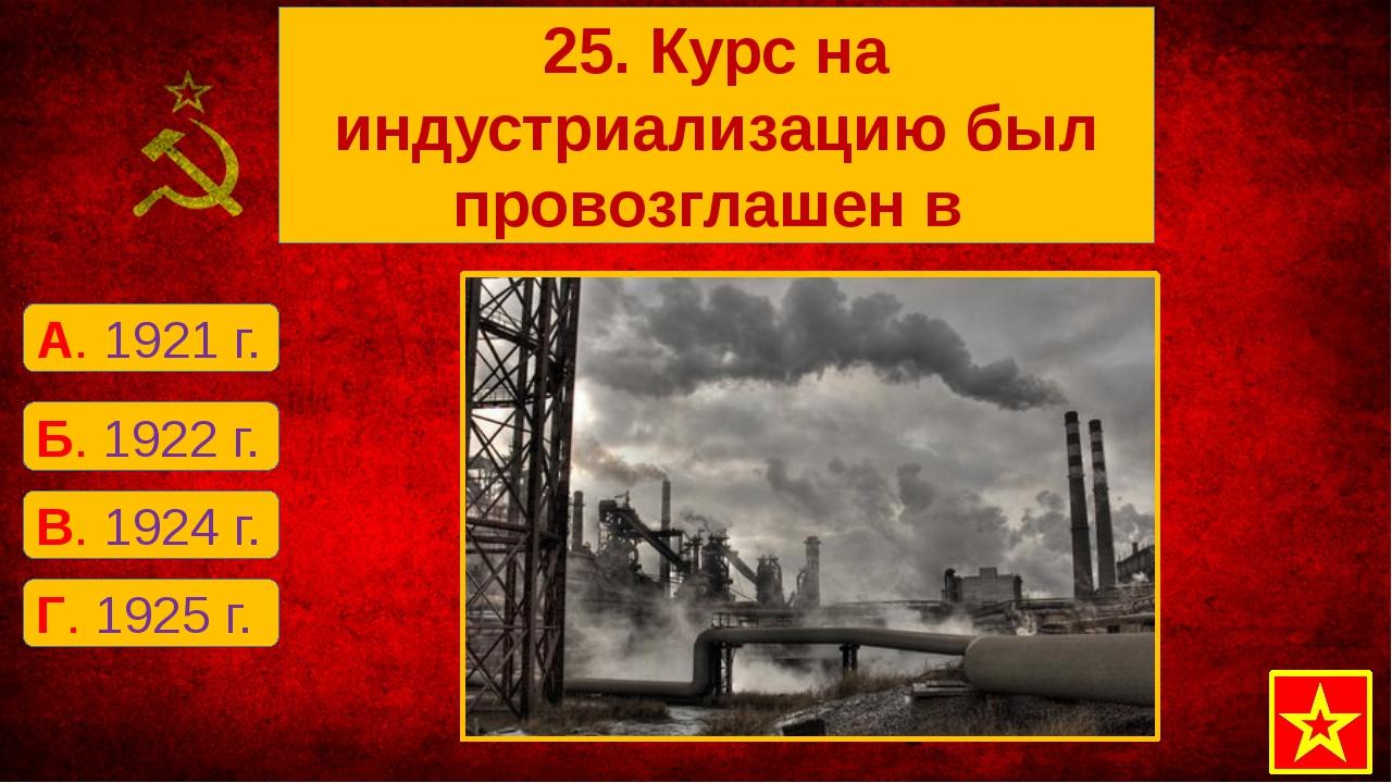 Г. 1925 г. А. 1921 г. Б. 1922 г. В. 1924 г. 25. Курс на индустриализацию был...