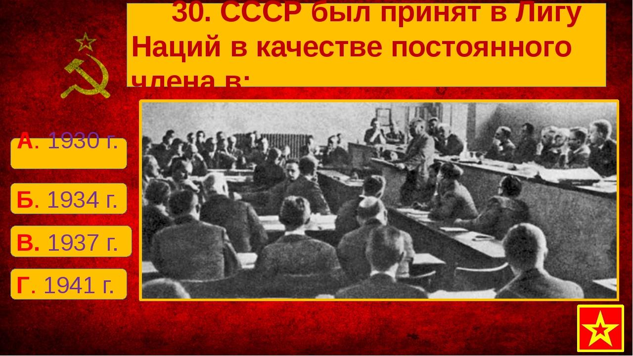 Б. 1934 г. А. 1930 г. В. 1937 г. Г. 1941 г. 30. СССР был принят в Лигу Наций...