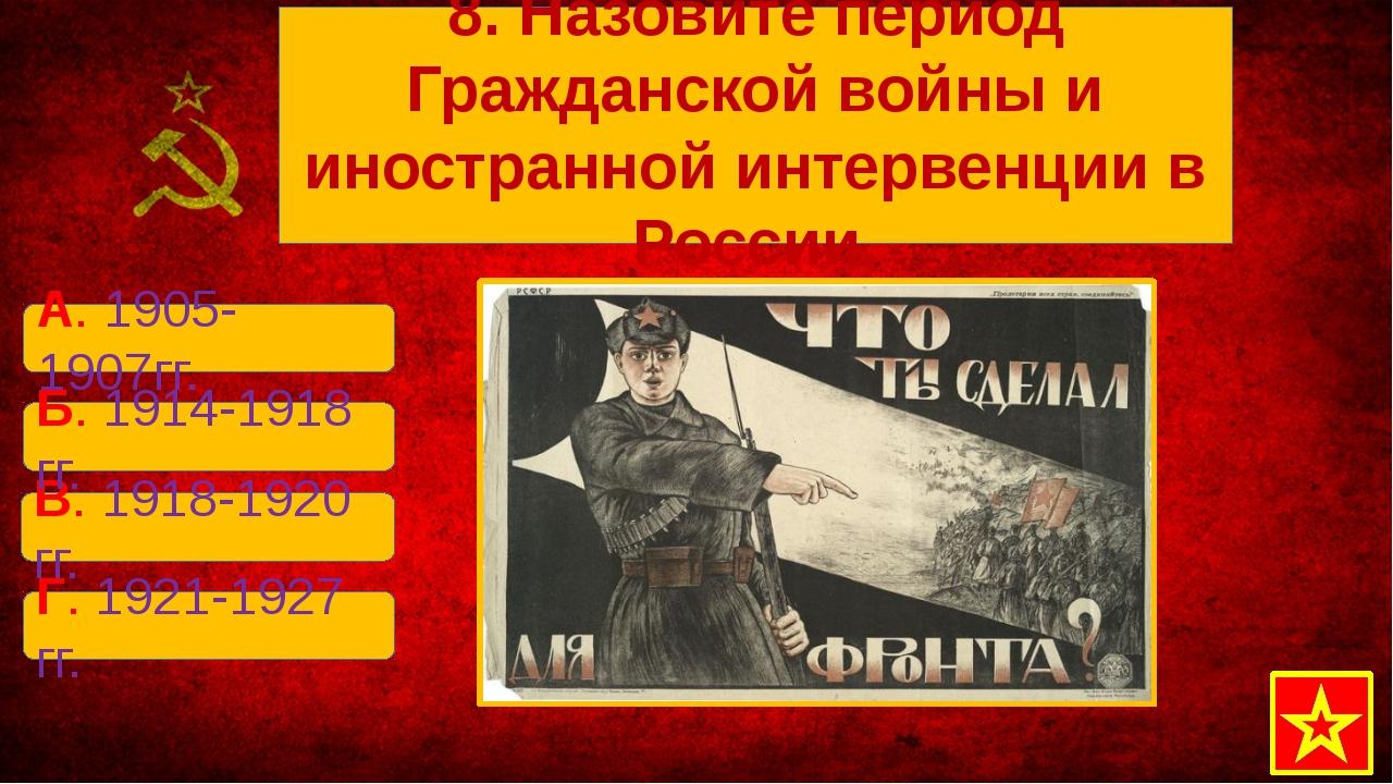 В. 1918-1920 гг. А. 1905-1907гг. Б. 1914-1918 гг. Г. 1921-1927 гг. 8. Назови...