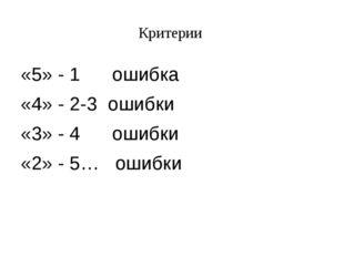 Критерии «5» - 1 ошибка «4» - 2-3 ошибки «3» - 4 ошибки «2» - 5… ошибки