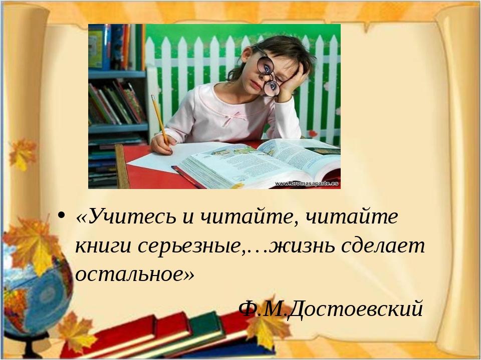 «Учитесь и читайте, читайте книги серьезные,…жизнь сделает остальное» Ф.М.До...