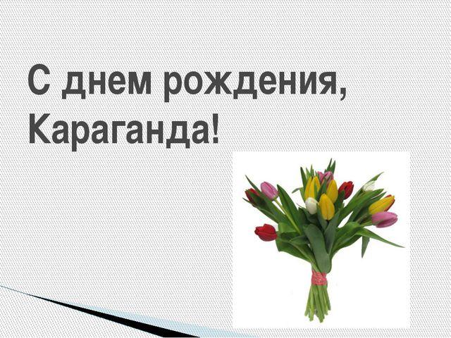 С днем рождения, Караганда!