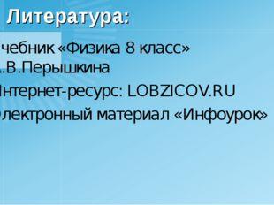 Литература: Учебник «Физика 8 класс» А.В.Перышкина Интернет-ресурс: LOBZICOV.