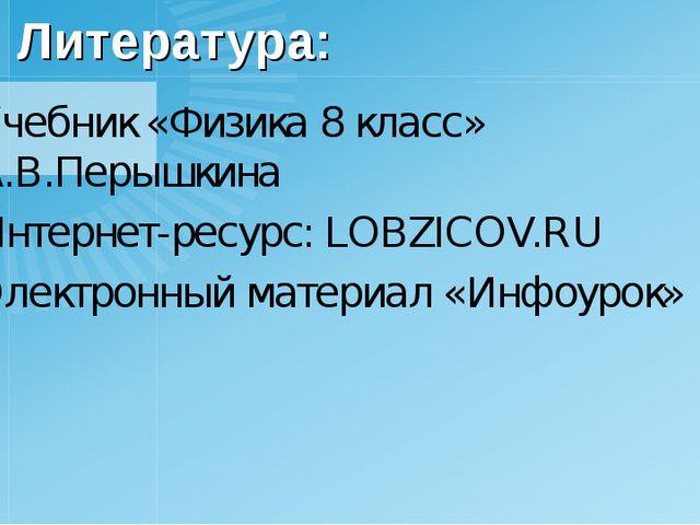 Литература: Учебник «Физика 8 класс» А.В.Перышкина Интернет-ресурс: LOBZICOV....