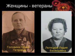 Женщины - ветераны Головина Ольга Петровна Лелецкая Лидия Васильевна