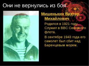 Они не вернулись из боя Мишенькин Виктор Михайлович Родился в 1921 году. Слу