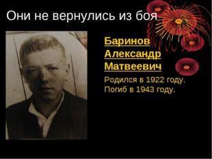 Они не вернулись из боя Баринов Александр Матвеевич Родился в 1922 году. По