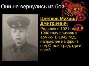 Они не вернулись из боя Цветков Михаил Дмитриевич Родился в 1921 году. В 19
