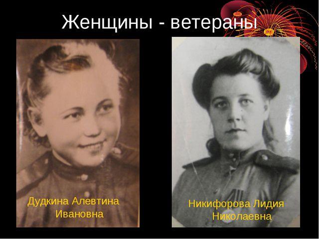 Женщины - ветераны Дудкина Алевтина Ивановна Никифорова Лидия Николаевна