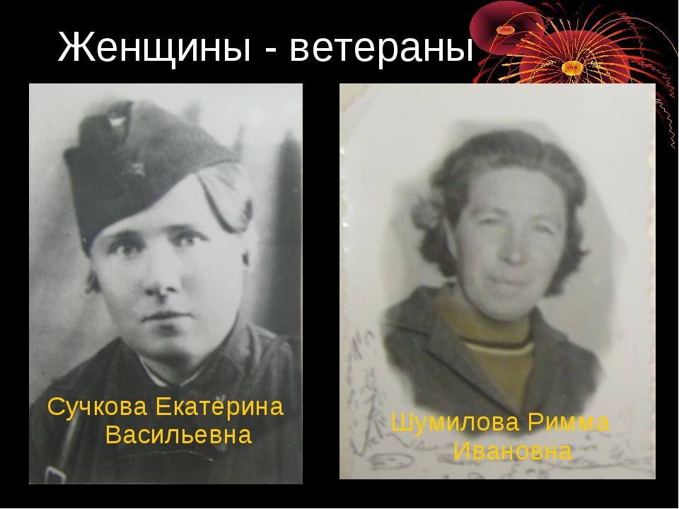 Женщины - ветераны Сучкова Екатерина Васильевна Шумилова Римма Ивановна