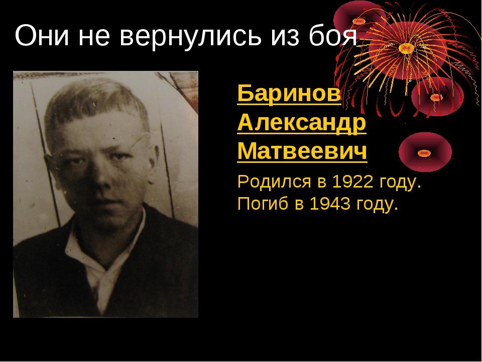 Они не вернулись из боя Баринов Александр Матвеевич Родился в 1922 году. По...