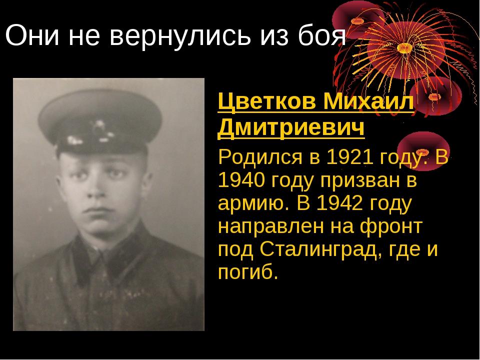 Они не вернулись из боя Цветков Михаил Дмитриевич Родился в 1921 году. В 19...