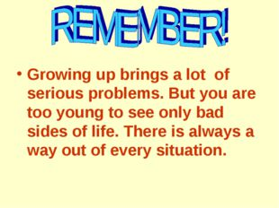 Growing up brings a lot of serious problems. But you are too young to see onl
