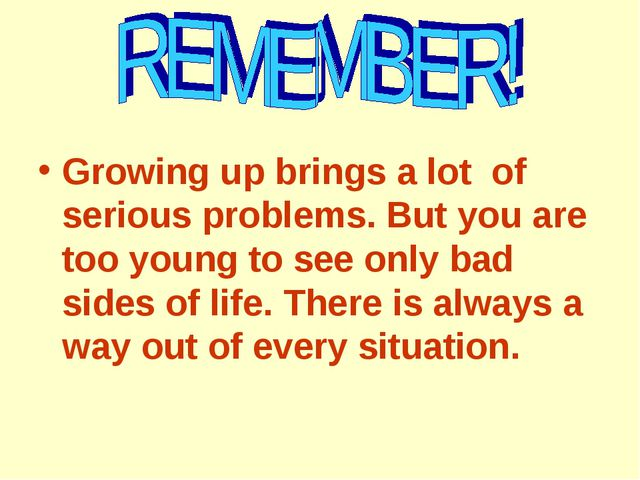 Growing up brings a lot of serious problems. But you are too young to see onl...