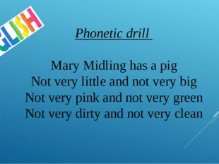 Phonetic drill Mary Midling has a pig Not very little and not very big Not ve