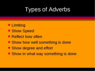 Types of Adverbs Limiting Show Speed Reflect how often Show how well somethin