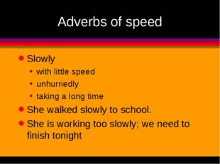 Adverbs of speed Slowly with little speed unhurriedly taking a long time She
