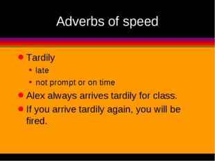 Adverbs of speed Tardily late not prompt or on time Alex always arrives tardi