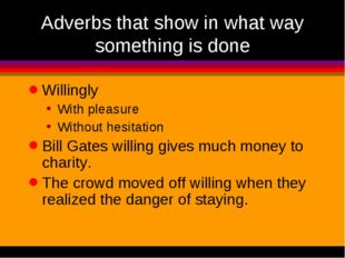 Adverbs that show in what way something is done Willingly With pleasure Witho
