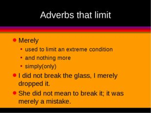 Adverbs that limit Merely used to limit an extreme condition and nothing more