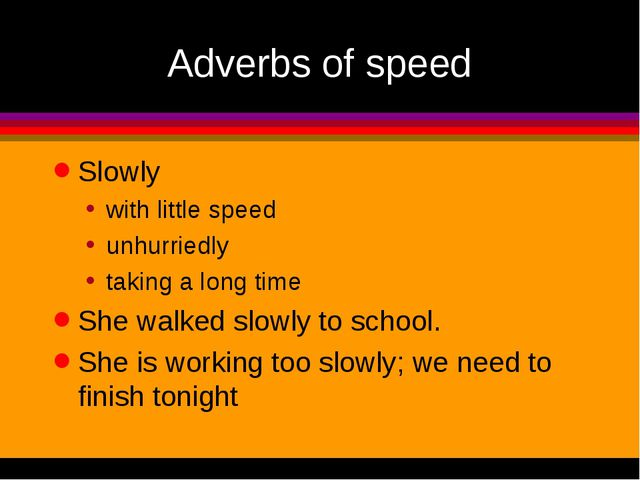 Adverbs of speed Slowly with little speed unhurriedly taking a long time She...