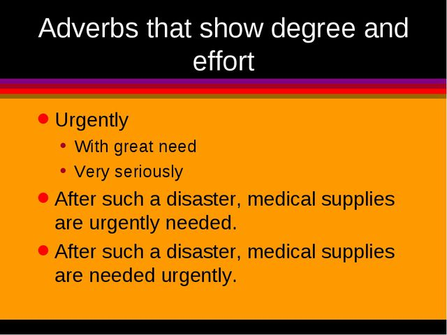 Adverbs that show degree and effort Urgently With great need Very seriously A...