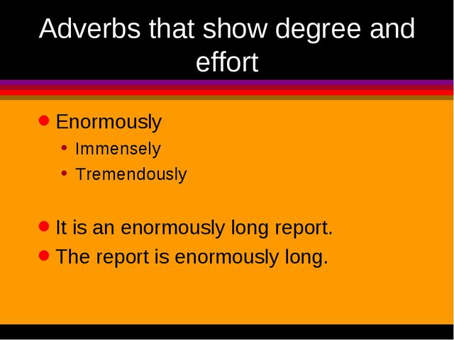 Adverbs that show degree and effort Enormously Immensely Tremendously It is a...