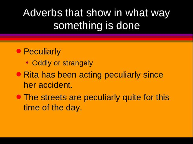 Adverbs that show in what way something is done Peculiarly Oddly or strangely...