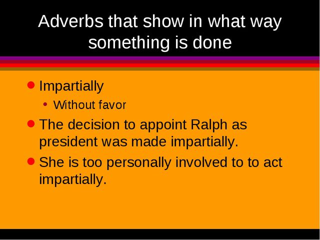 Adverbs that show in what way something is done Impartially Without favor The...
