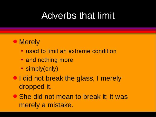 Adverbs that limit Merely used to limit an extreme condition and nothing more...