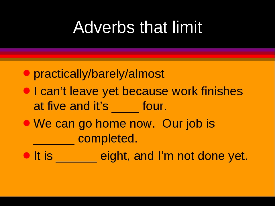 Adverbs that limit practically/barely/almost I can't leave yet because work f...