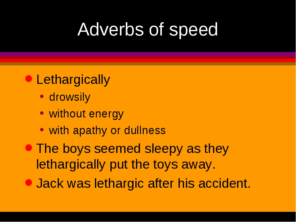 Adverbs of speed Lethargically drowsily without energy with apathy or dullnes...