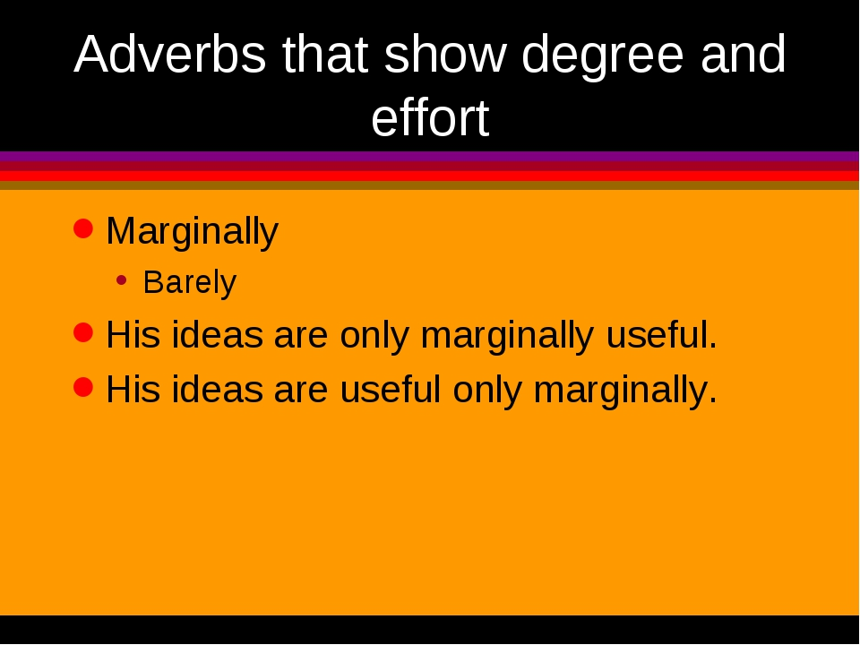 Adverbs that show degree and effort Marginally Barely His ideas are only marg...