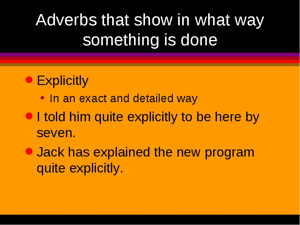 Adverbs that show in what way something is done Explicitly In an exact and de...