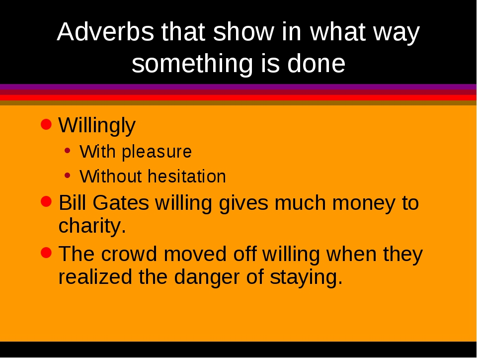 Adverbs that show in what way something is done Willingly With pleasure Witho...