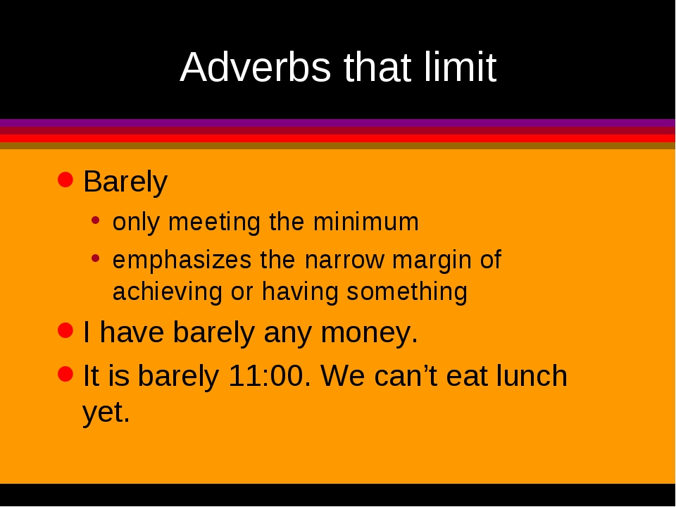 Adverbs that limit Barely only meeting the minimum emphasizes the narrow marg...