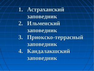 1. Астраханский заповедник 2. Ильменский заповедник 3. Приокско-террасный за