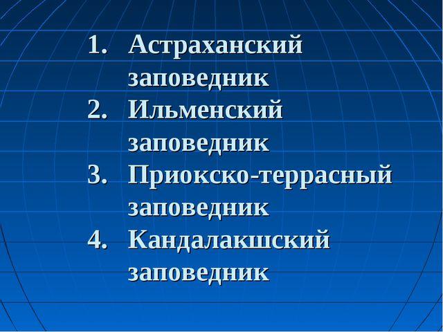 1. Астраханский заповедник 2. Ильменский заповедник 3. Приокско-террасный за...
