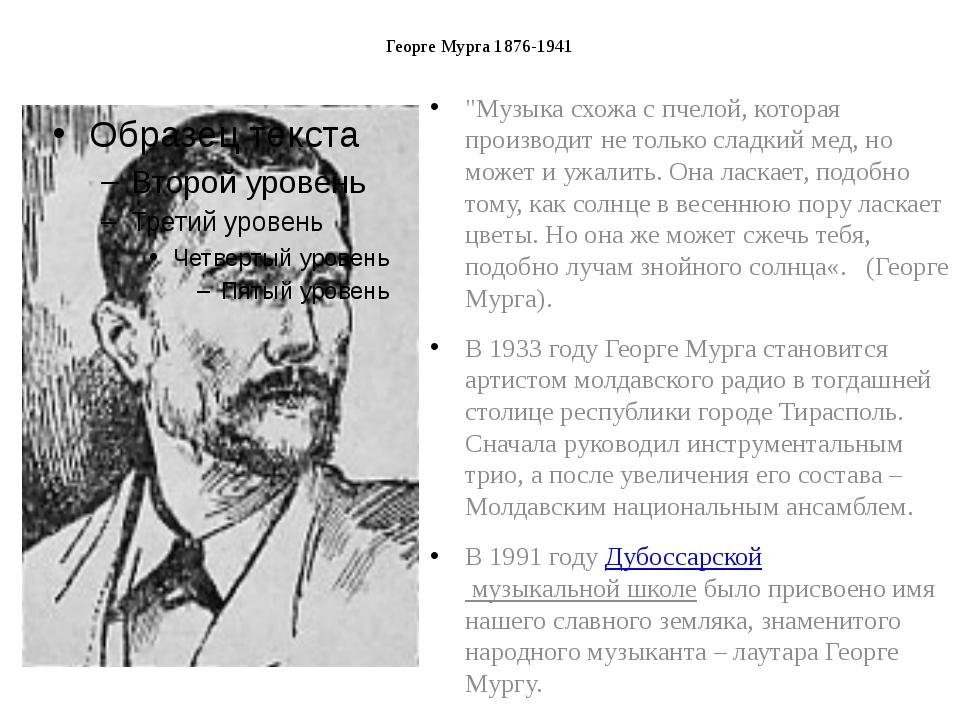 """Георге Мурга 1876-1941 """"Музыка схожа с пчелой, которая производит не только с..."""
