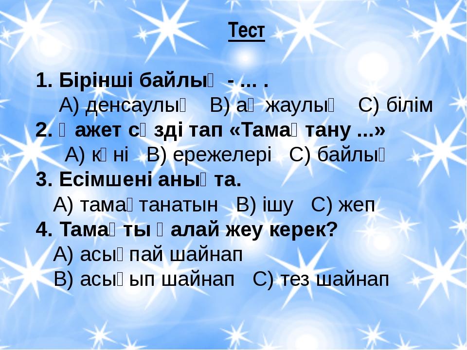 Тест 1. Бірінші байлық - ... . А) денсаулық В) ақ жаулық С) білім 2. Қажет с...