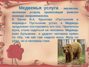 Медвежья услуга - неумелая, неловкая услуга, приносящая вместо помощи неприя