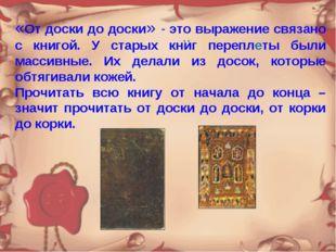 «От доски до доски» - это выражение связано с книгой. У старых книг переплеты