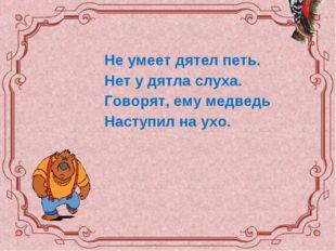 Не умеет дятел петь. Нет у дятла слуха. Говорят, ему медведь Наступил на ухо.