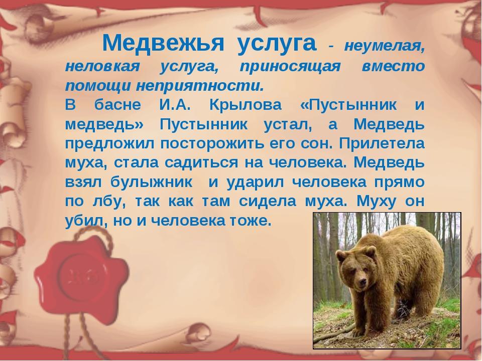 Медвежья услуга - неумелая, неловкая услуга, приносящая вместо помощи неприя...